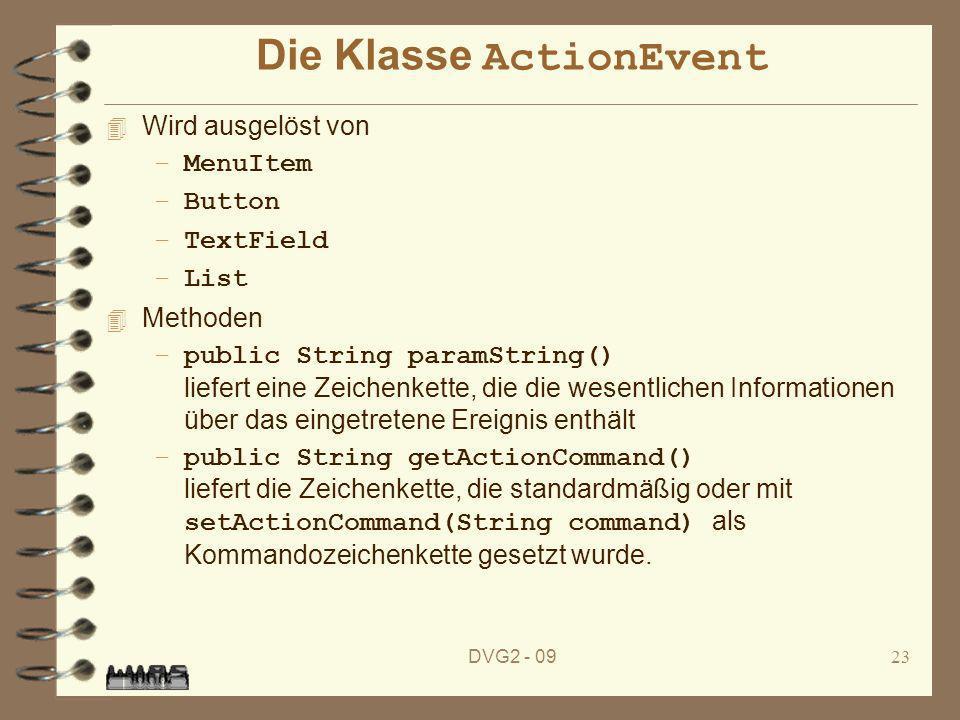DVG2 - 0923 Die Klasse ActionEvent 4 Wird ausgelöst von –MenuItem –Button –TextField –List 4 Methoden –public String paramString() liefert eine Zeiche