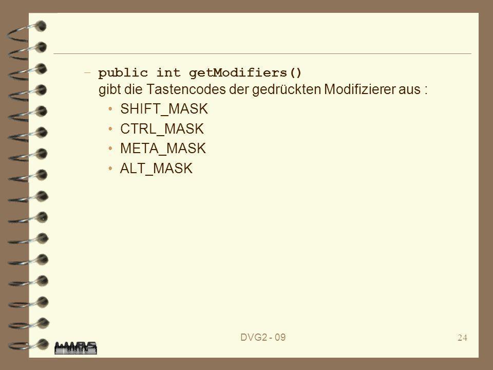 DVG2 - 0924 –public int getModifiers() gibt die Tastencodes der gedrückten Modifizierer aus : SHIFT_MASK CTRL_MASK META_MASK ALT_MASK