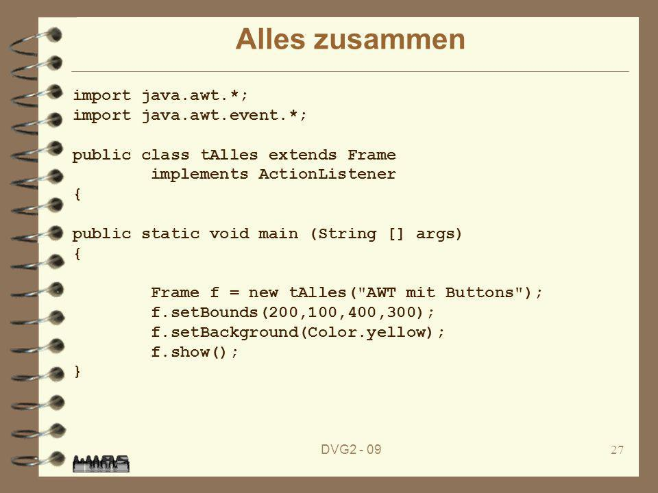 DVG2 - 0927 Alles zusammen import java.awt.*; import java.awt.event.*; public class tAlles extends Frame implements ActionListener { public static void main (String [] args) { Frame f = new tAlles( AWT mit Buttons ); f.setBounds(200,100,400,300); f.setBackground(Color.yellow); f.show(); }