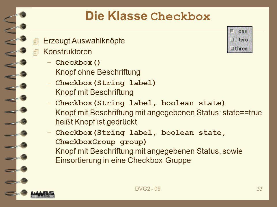 DVG2 - 0933 Die Klasse Checkbox 4 Erzeugt Auswahlknöpfe 4 Konstruktoren –Checkbox() Knopf ohne Beschriftung –Checkbox(String label) Knopf mit Beschrif