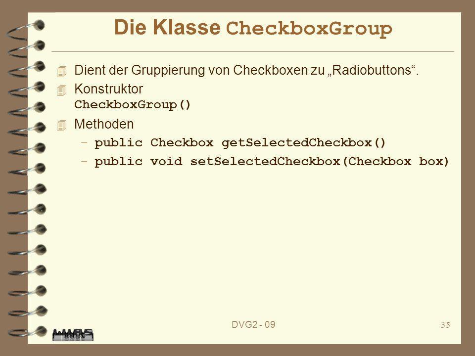 DVG2 - 0935 Die Klasse CheckboxGroup 4 Dient der Gruppierung von Checkboxen zu Radiobuttons. Konstruktor CheckboxGroup() 4 Methoden –public Checkbox g