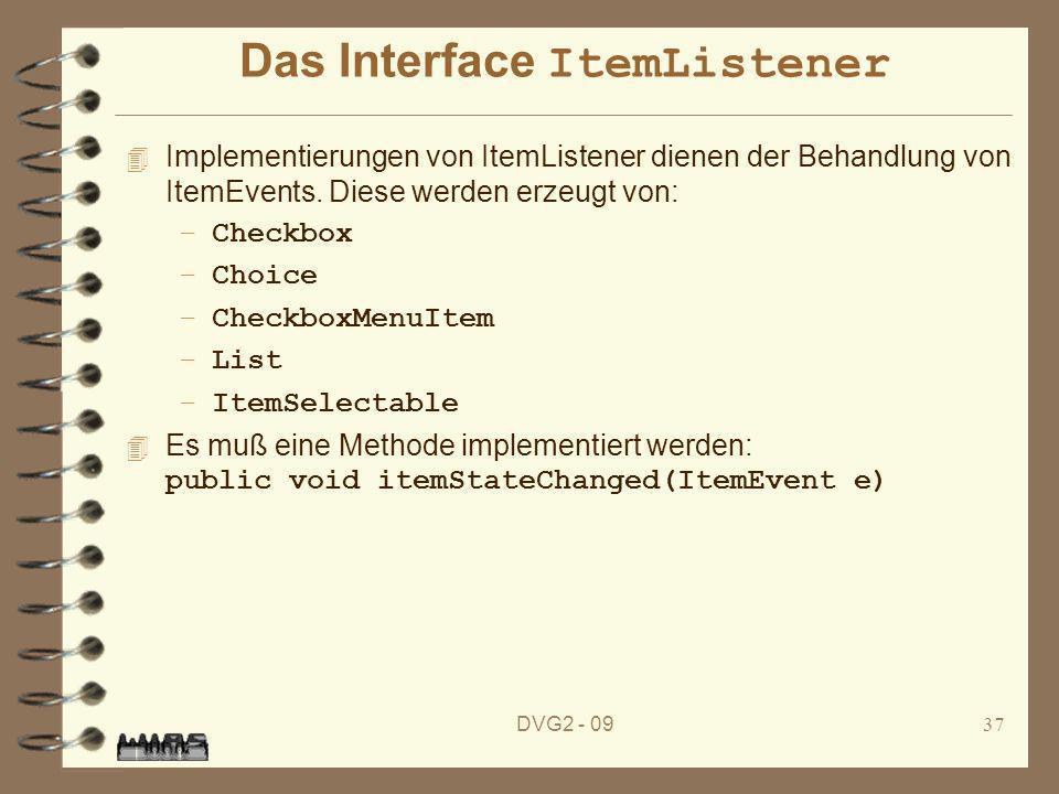 DVG2 - 0937 Das Interface ItemListener 4 Implementierungen von ItemListener dienen der Behandlung von ItemEvents. Diese werden erzeugt von: –Checkbox
