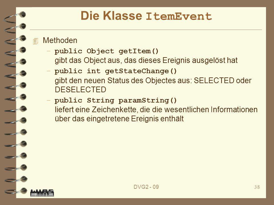 DVG2 - 0938 Die Klasse ItemEvent 4 Methoden –public Object getItem() gibt das Object aus, das dieses Ereignis ausgelöst hat –public int getStateChange
