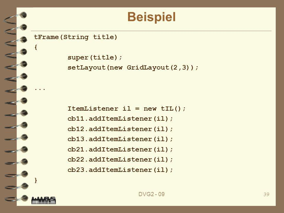 DVG2 - 0939 Beispiel tFrame(String title) { super(title); setLayout(new GridLayout(2,3));... ItemListener il = new tIL(); cb11.addItemListener(il); cb