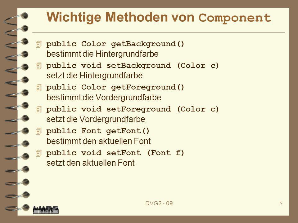 DVG2 - 096 Die Klasse Color 4 Beschreibt Farben in verschiedenen Farbmodellen 4 Konstruktoren –Color (float r, float g, float b) 0.0 <= r, g, b <= 1.0 –Color (int r, int g, int b) 0 <= r, g, b <= 255 Attribute static Color black, blue, cyan, darkGray, gray, green, lightGray, magenta, orange, pink, red,white, yellow 4 Methoden –int getR(), int getG(), int getB() bestimmt die Farbanteile –Color brighter(), Color darker() erzeugt eine etwas hellere bzw.