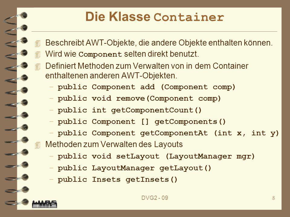 DVG2 - 098 Die Klasse Container 4 Beschreibt AWT-Objekte, die andere Objekte enthalten können. Wird wie Component selten direkt benutzt. 4 Definiert M