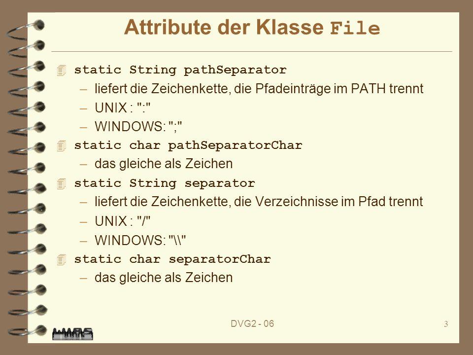 DVG2 - 063 Attribute der Klasse File 4 static String pathSeparator –liefert die Zeichenkette, die Pfadeinträge im PATH trennt –UNIX : : –WINDOWS: ; 4 static char pathSeparatorChar –das gleiche als Zeichen 4 static String separator –liefert die Zeichenkette, die Verzeichnisse im Pfad trennt –UNIX : / –WINDOWS: \\ 4 static char separatorChar –das gleiche als Zeichen