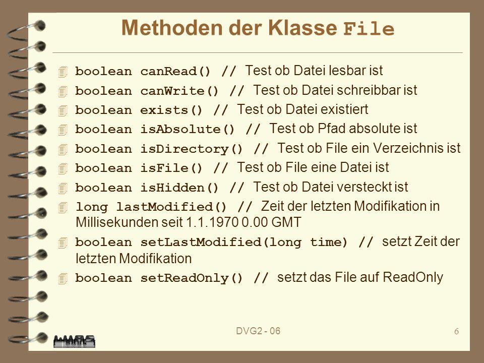 DVG2 - 066 Methoden der Klasse File boolean canRead() // Test ob Datei lesbar ist boolean canWrite() // Test ob Datei schreibbar ist boolean exists() // Test ob Datei existiert boolean isAbsolute() // Test ob Pfad absolute ist boolean isDirectory() // Test ob File ein Verzeichnis ist boolean isFile() // Test ob File eine Datei ist boolean isHidden() // Test ob Datei versteckt ist long lastModified() // Zeit der letzten Modifikation in Millisekunden seit 1.1.1970 0.00 GMT boolean setLastModified(long time) // setzt Zeit der letzten Modifikation boolean setReadOnly() // setzt das File auf ReadOnly