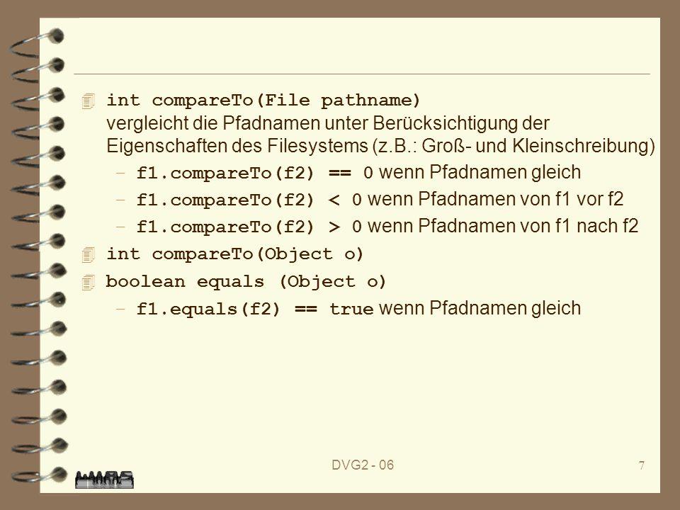 DVG2 - 067 int compareTo(File pathname) vergleicht die Pfadnamen unter Berücksichtigung der Eigenschaften des Filesystems (z.B.: Groß- und Kleinschreibung) –f1.compareTo(f2) == 0 wenn Pfadnamen gleich –f1.compareTo(f2) < 0 wenn Pfadnamen von f1 vor f2 –f1.compareTo(f2) > 0 wenn Pfadnamen von f1 nach f2 4 int compareTo(Object o) 4 boolean equals (Object o) –f1.equals(f2) == true wenn Pfadnamen gleich