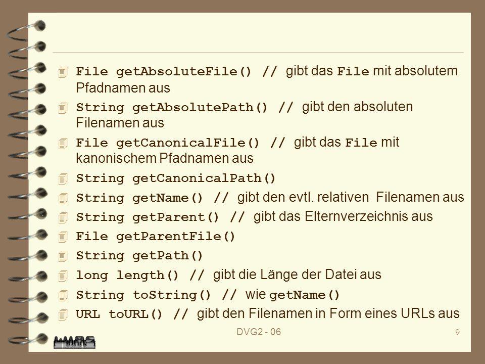DVG2 - 069 File getAbsoluteFile() // gibt das File mit absolutem Pfadnamen aus String getAbsolutePath() // gibt den absoluten Filenamen aus File getCanonicalFile() // gibt das File mit kanonischem Pfadnamen aus 4 String getCanonicalPath() String getName() // gibt den evtl.