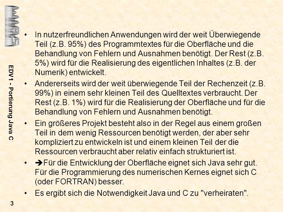 EDV1 - Portierung Java C 3 In nutzerfreundlichen Anwendungen wird der weit Überwiegende Teil (z.B. 95%) des Programmtextes für die Oberfläche und die