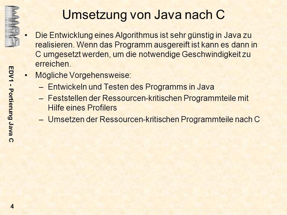 EDV1 - Portierung Java C 4 Umsetzung von Java nach C Die Entwicklung eines Algorithmus ist sehr günstig in Java zu realisieren. Wenn das Programm ausg