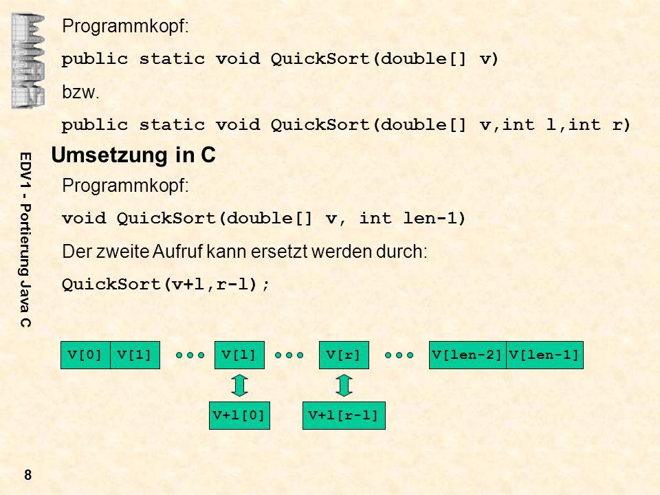 EDV1 - Portierung Java C 8 Programmkopf: public static void QuickSort(double[] v) bzw. public static void QuickSort(double[] v,int l,int r) Umsetzung