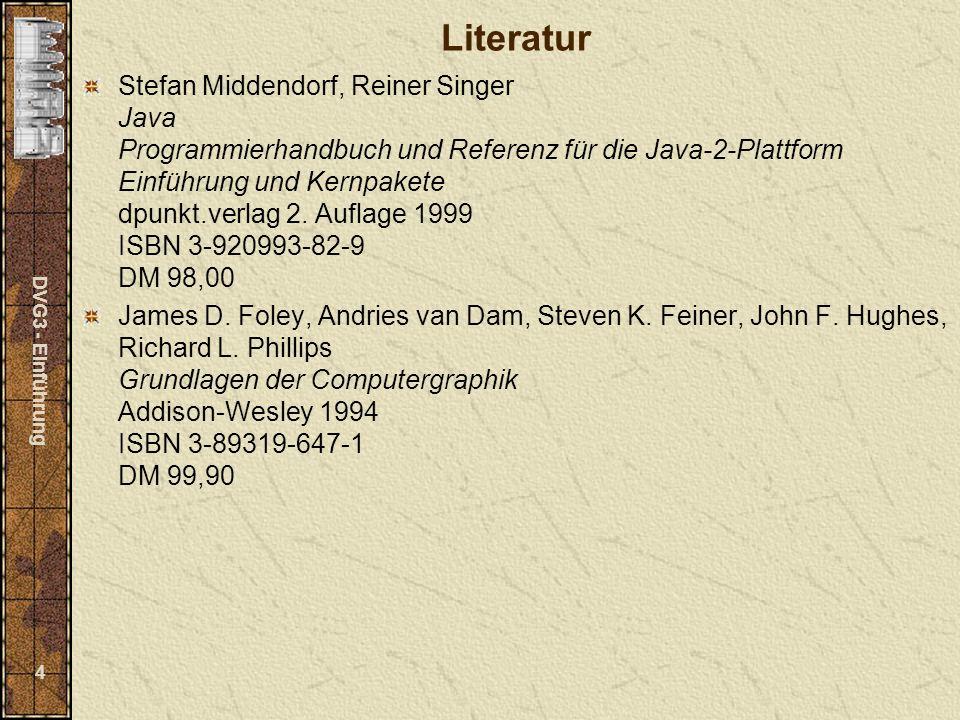 DVG3 - Einführung 4 Literatur Stefan Middendorf, Reiner Singer Java Programmierhandbuch und Referenz für die Java-2-Plattform Einführung und Kernpakete dpunkt.verlag 2.
