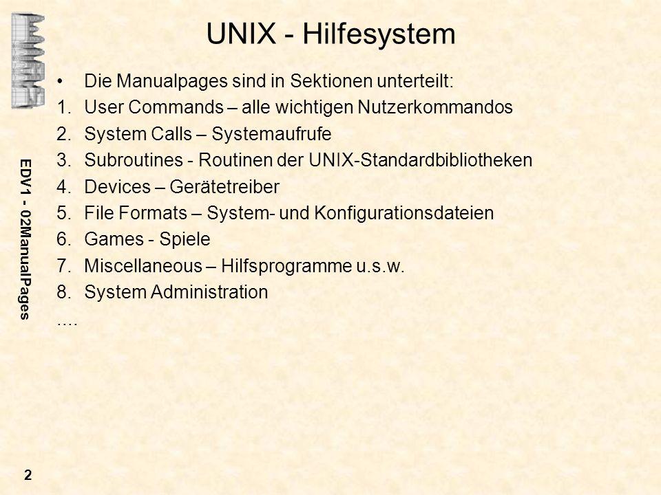 EDV1 - 02ManualPages 2 UNIX - Hilfesystem Die Manualpages sind in Sektionen unterteilt: 1.User Commands – alle wichtigen Nutzerkommandos 2.System Calls – Systemaufrufe 3.Subroutines - Routinen der UNIX-Standardbibliotheken 4.Devices – Gerätetreiber 5.File Formats – System- und Konfigurationsdateien 6.Games - Spiele 7.Miscellaneous – Hilfsprogramme u.s.w.