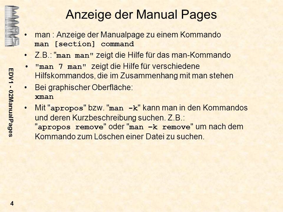 EDV1 - 02ManualPages 4 Anzeige der Manual Pages man : Anzeige der Manualpage zu einem Kommando man [section] command Z.B.: man man zeigt die Hilfe für das man-Kommando man 7 man zeigt die Hilfe für verschiedene Hilfskommandos, die im Zusammenhang mit man stehen Bei graphischer Oberfläche: xman Mit apropos bzw.