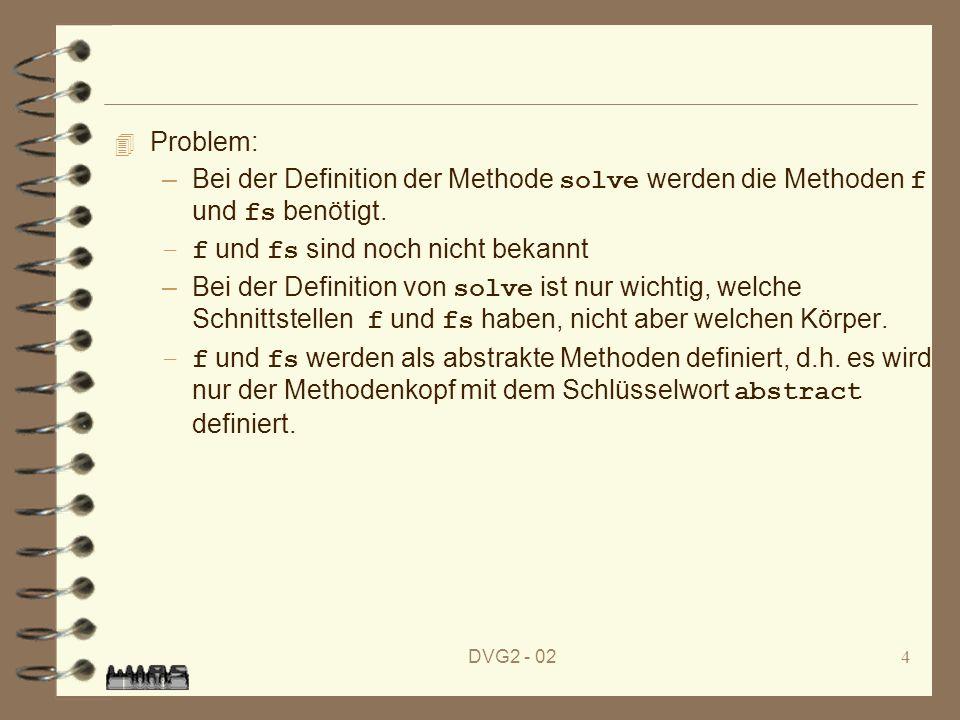 DVG2 - 024 4 Problem: –Bei der Definition der Methode solve werden die Methoden f und fs benötigt. –f und fs sind noch nicht bekannt –Bei der Definiti