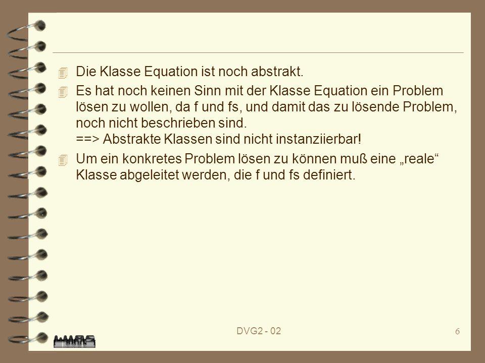 DVG2 - 026 4 Die Klasse Equation ist noch abstrakt. 4 Es hat noch keinen Sinn mit der Klasse Equation ein Problem lösen zu wollen, da f und fs, und da