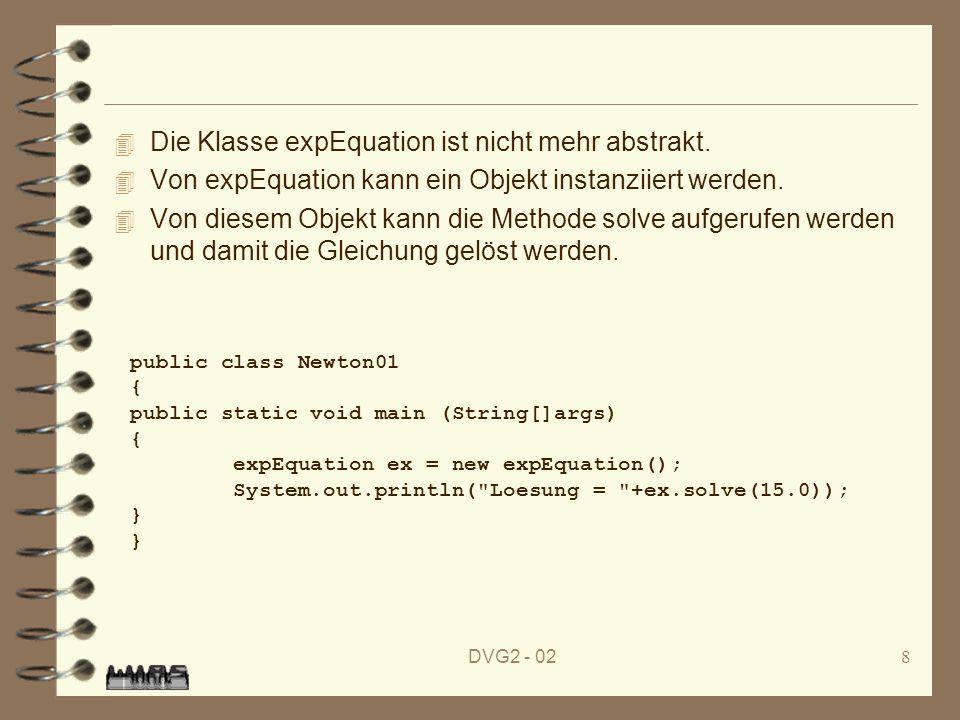 DVG2 - 028 4 Die Klasse expEquation ist nicht mehr abstrakt. 4 Von expEquation kann ein Objekt instanziiert werden. 4 Von diesem Objekt kann die Metho