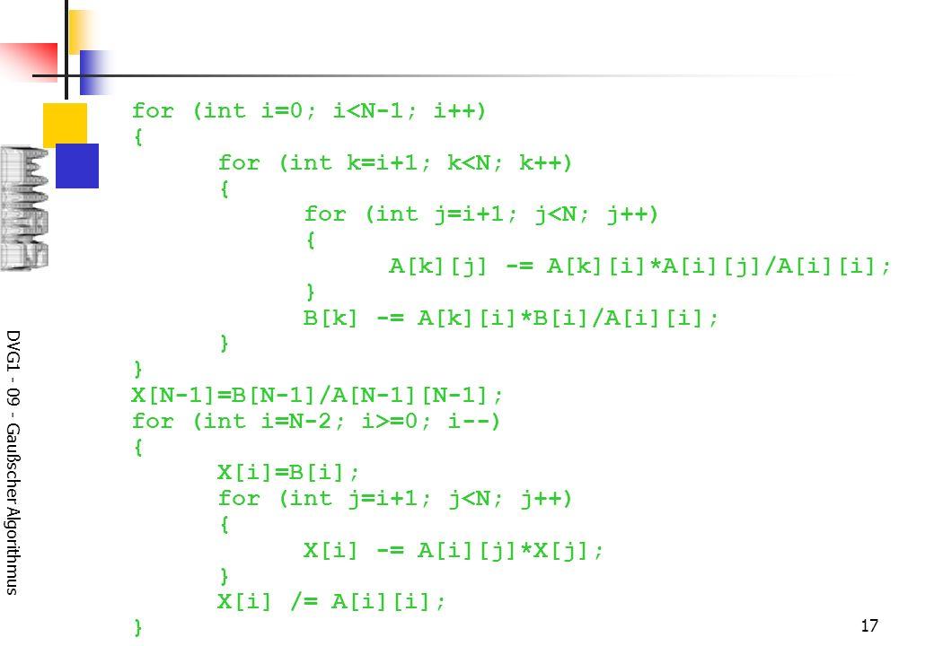 DVG1 - 09 - Gaußscher Algorithmus 17 for (int i=0; i<N-1; i++) { for (int k=i+1; k<N; k++) { for (int j=i+1; j<N; j++) { A[k][j] -= A[k][i]*A[i][j]/A[i][i]; } B[k] -= A[k][i]*B[i]/A[i][i]; } } X[N-1]=B[N-1]/A[N-1][N-1]; for (int i=N-2; i>=0; i--) { X[i]=B[i]; for (int j=i+1; j<N; j++) { X[i] -= A[i][j]*X[j]; } X[i] /= A[i][i]; }