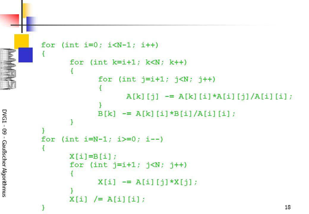 DVG1 - 09 - Gaußscher Algorithmus 18 for (int i=0; i<N-1; i++) { for (int k=i+1; k<N; k++) { for (int j=i+1; j<N; j++) { A[k][j] -= A[k][i]*A[i][j]/A[i][i]; } B[k] -= A[k][i]*B[i]/A[i][i]; } } for (int i=N-1; i>=0; i--) { X[i]=B[i]; for (int j=i+1; j<N; j++) { X[i] -= A[i][j]*X[j]; } X[i] /= A[i][i]; }