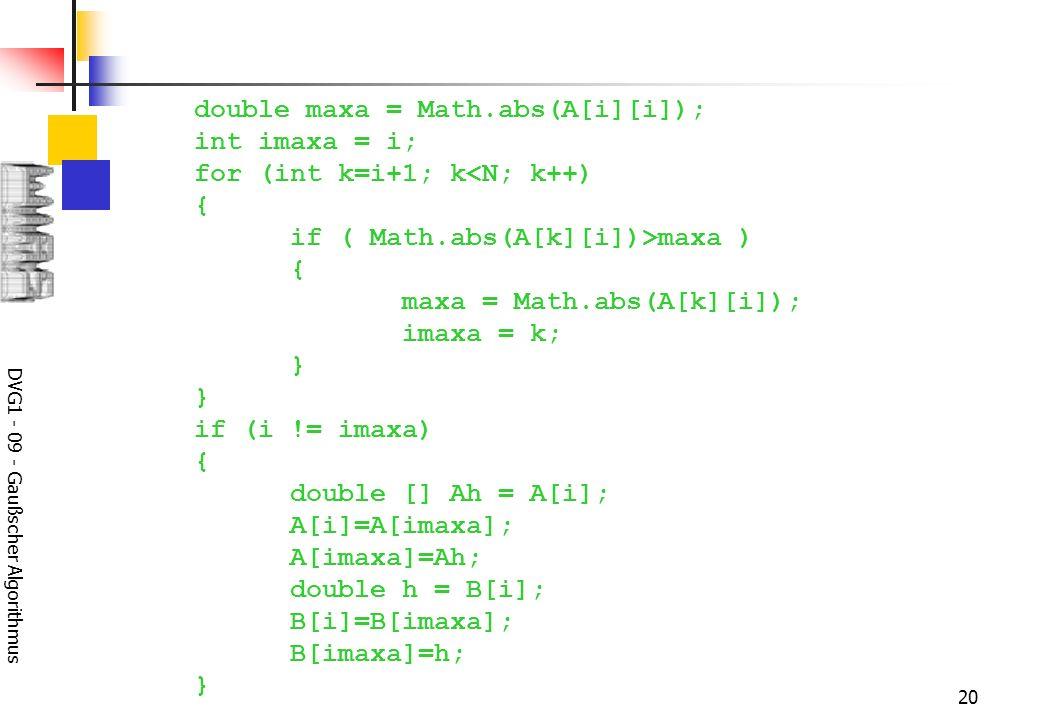 DVG1 - 09 - Gaußscher Algorithmus 20 double maxa = Math.abs(A[i][i]); int imaxa = i; for (int k=i+1; k<N; k++) { if ( Math.abs(A[k][i])>maxa ) { maxa = Math.abs(A[k][i]); imaxa = k; } } if (i != imaxa) { double [] Ah = A[i]; A[i]=A[imaxa]; A[imaxa]=Ah; double h = B[i]; B[i]=B[imaxa]; B[imaxa]=h; }