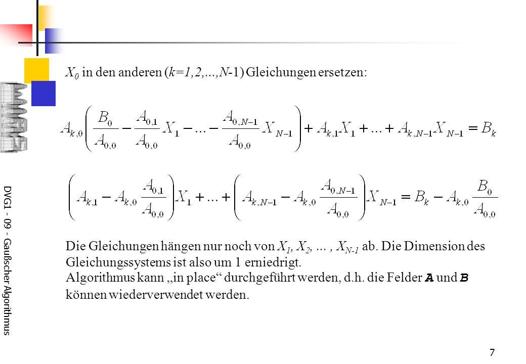 DVG1 - 09 - Gaußscher Algorithmus 8 for (int k=1; k<N; k++) { for (int j=1; j<N; j++) { A[k][j] -= A[k][0]*A[0][j]/A[0][0]; } } for (int k=1; k<N; k++) { B[k] -= A[k][0]*B[0]/A[0][0]; } für k=1,...,N-1 und j=1,...,N-1 für k=1,...,N-1 Koeffizienten und rechte Seiten des reduzierten Gleichungssystems