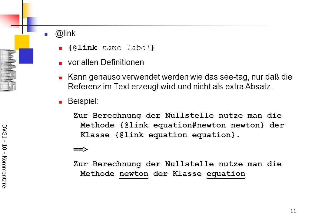 DVG1 - 10 - Kommentare 11 @link {@link name label} vor allen Definitionen Kann genauso verwendet werden wie das see-tag, nur daß die Referenz im Text erzeugt wird und nicht als extra Absatz.