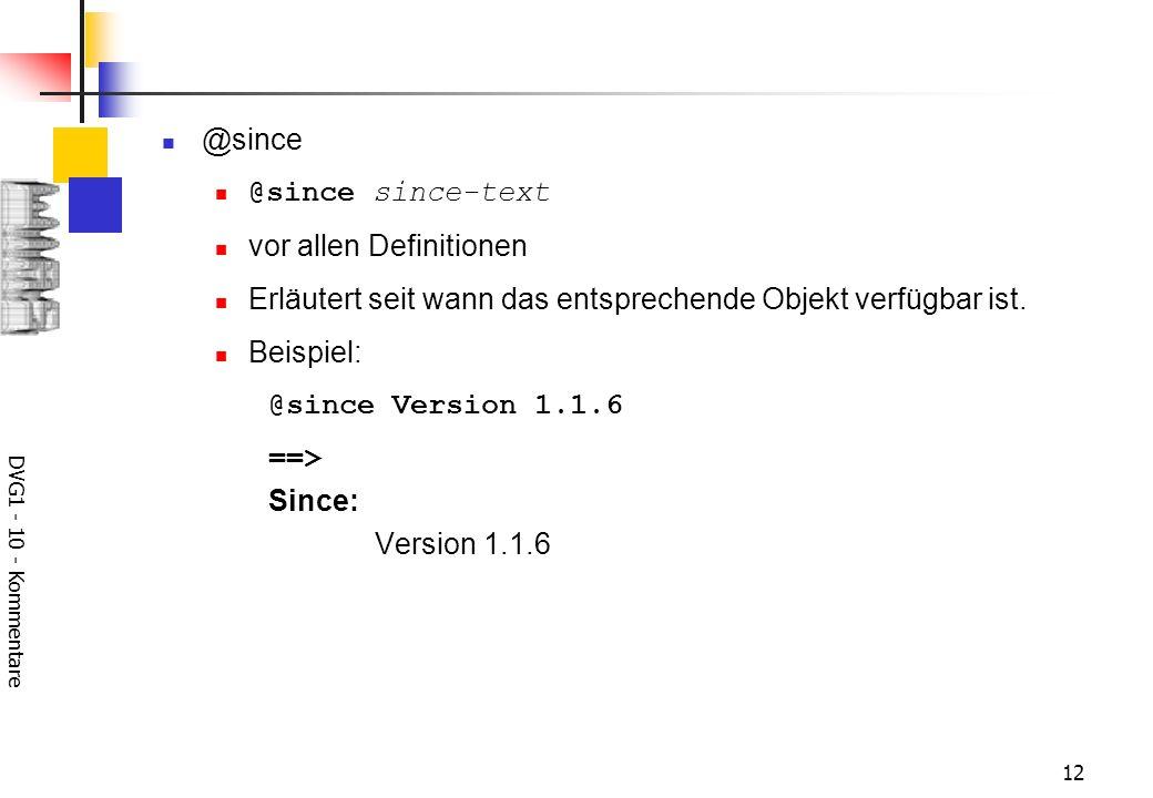 DVG1 - 10 - Kommentare 12 @since @since since-text vor allen Definitionen Erläutert seit wann das entsprechende Objekt verfügbar ist.