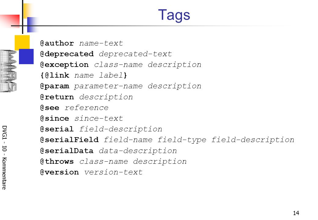 DVG1 - 10 - Kommentare 14 Tags @author name-text @deprecated deprecated-text @exception class-name description {@link name label} @param parameter-name description @return description @see reference @since since-text @serial field-description @serialField field-name field-type field-description @serialData data-description @throws class-name description @version version-text