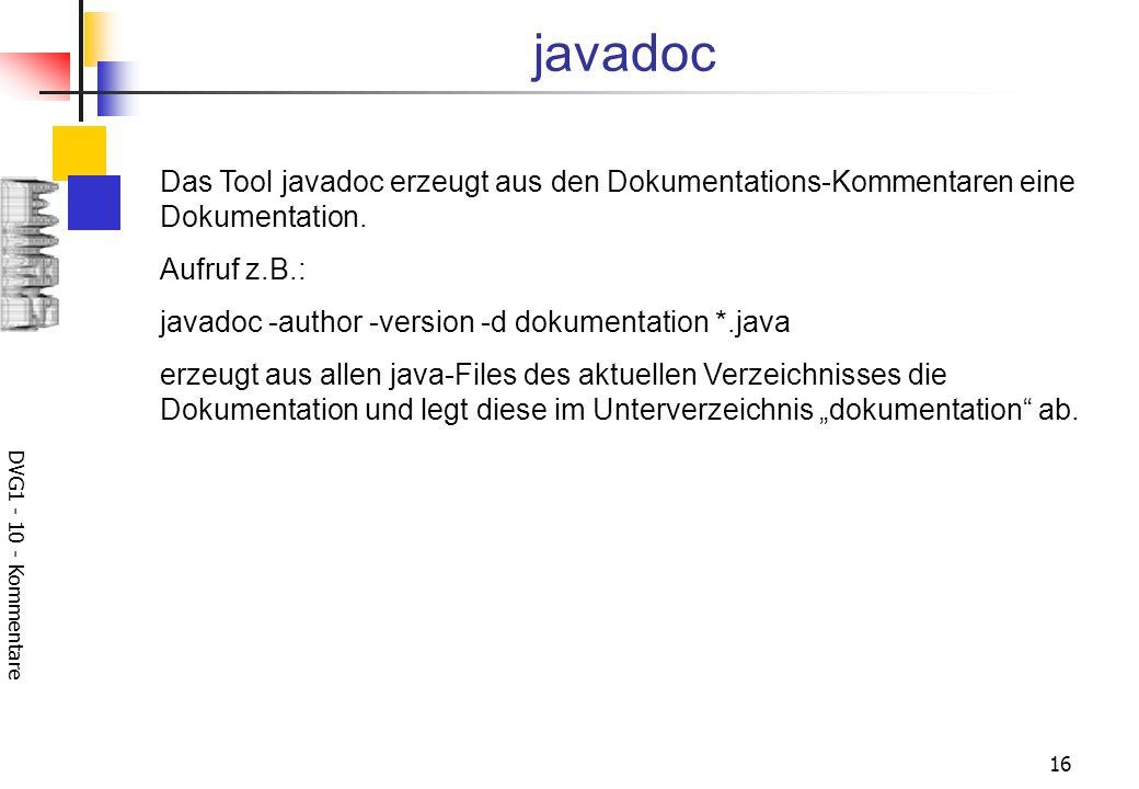 DVG1 - 10 - Kommentare 16 javadoc Das Tool javadoc erzeugt aus den Dokumentations-Kommentaren eine Dokumentation.