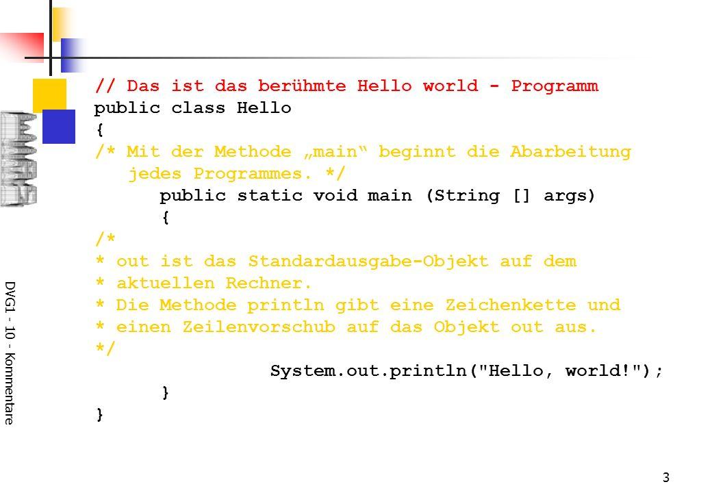 DVG1 - 10 - Kommentare 4 Dokumentations-Kommentare /** * beginnen immer mit /** * und enden mit */ werden vor Klassen-, Variablen- und Methoden-Definitionen von dem Tool javadoc interpretiert und zum Erstellen einer Dokumentation in Form von HTML-Dateien benutzt.