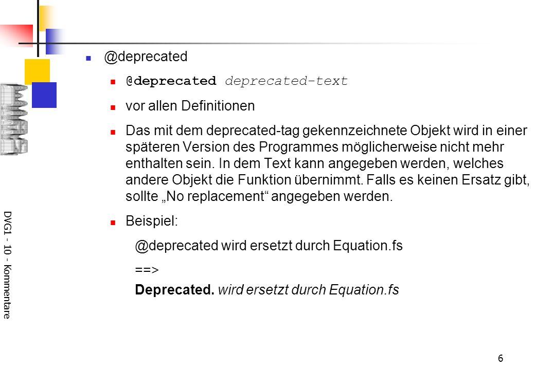 DVG1 - 10 - Kommentare 7 @exception, @throws @exception class-name description vor Methoden-Definitionen In der Methode wird die Ausnahme class-name nach außen weitergereicht.