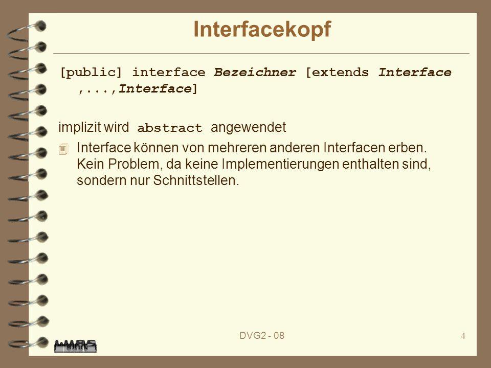 DVG2 - 084 Interfacekopf [public] interface Bezeichner [extends Interface,...,Interface] implizit wird abstract angewendet 4 Interface können von mehr
