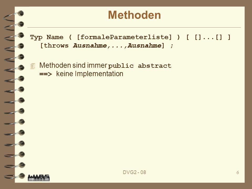 DVG2 - 086 Methoden Typ Name ( [formaleParameterliste] ) [ []...[] ] [throws Ausnahme,...,Ausnahme] ; Methoden sind immer public abstract ==> keine Im
