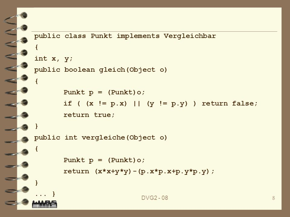 DVG2 - 088 public class Punkt implements Vergleichbar { int x, y; public boolean gleich(Object o) { Punkt p = (Punkt)o; if ( (x != p.x) || (y != p.y) ) return false; return true; } public int vergleiche(Object o) { Punkt p = (Punkt)o; return (x*x+y*y)-(p.x*p.x+p.y*p.y); }...