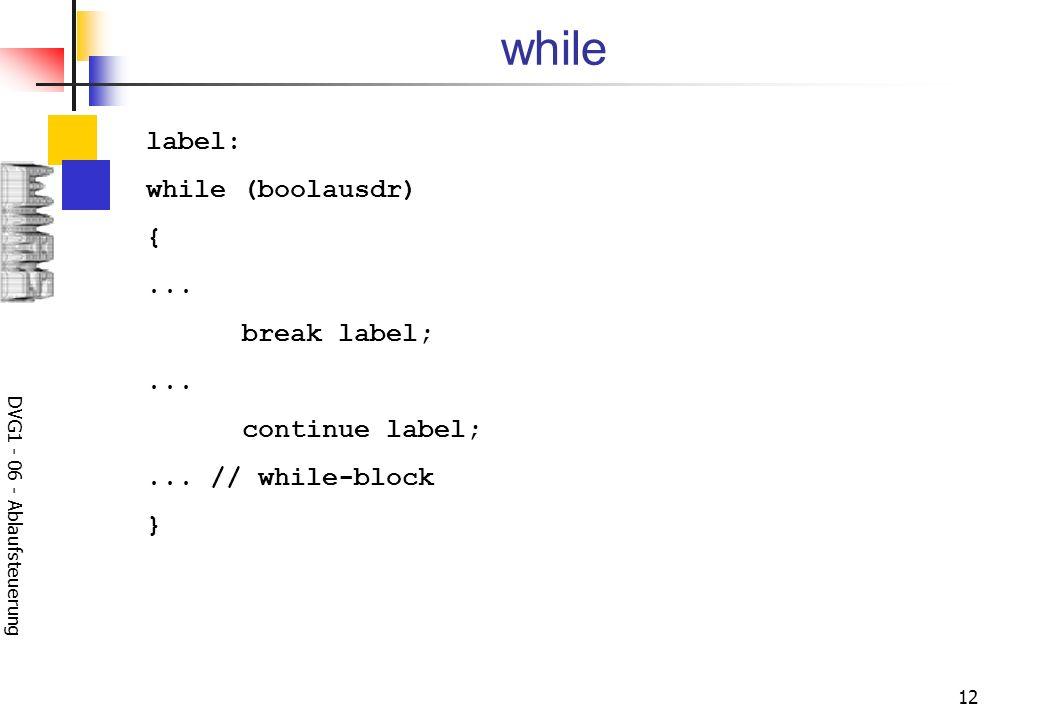DVG1 - 06 - Ablaufsteuerung 12 while label: while (boolausdr) {... break label;... continue label;... // while-block }