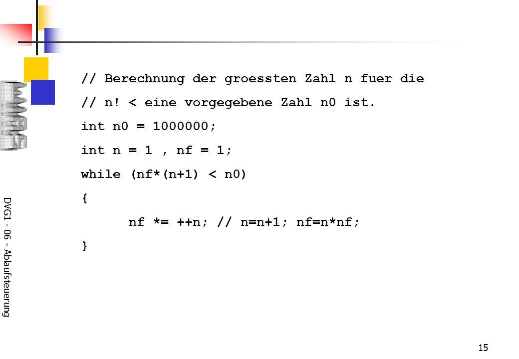 DVG1 - 06 - Ablaufsteuerung 15 // Berechnung der groessten Zahl n fuer die // n! < eine vorgegebene Zahl n0 ist. int n0 = 1000000; int n = 1, nf = 1;