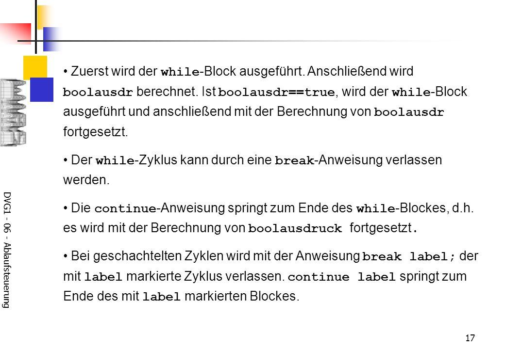DVG1 - 06 - Ablaufsteuerung 17 Zuerst wird der while -Block ausgeführt. Anschließend wird boolausdr berechnet. Ist boolausdr==true, wird der while -Bl
