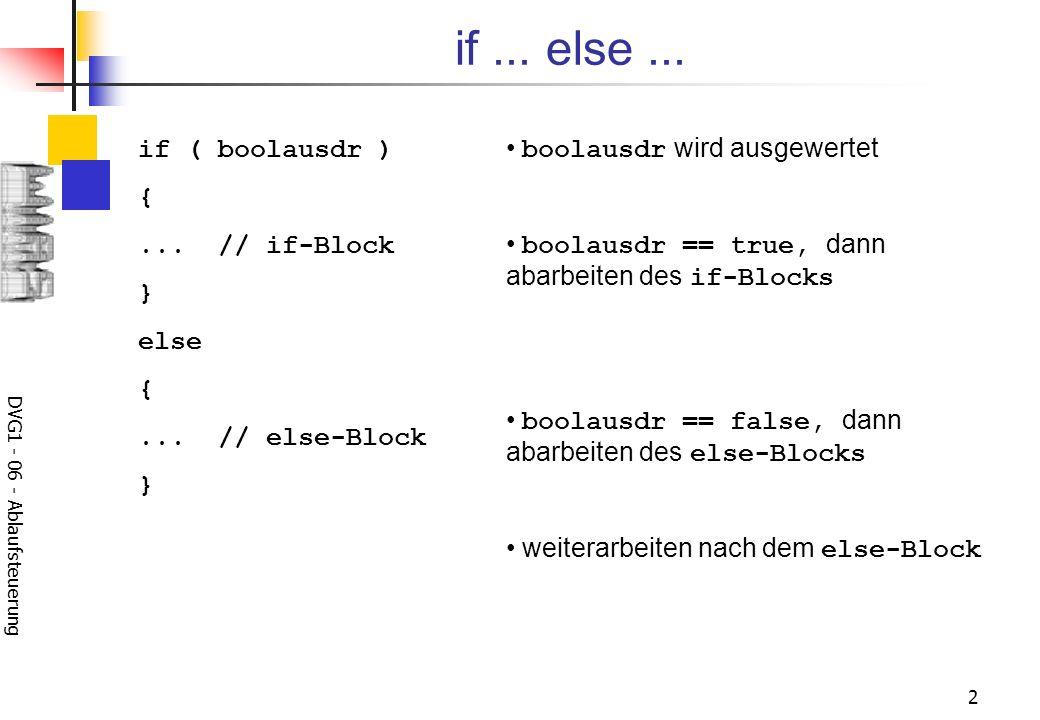 DVG1 - 06 - Ablaufsteuerung 3 die else -Anweisung kann entfallen die else -Anweisung gehört immer zu der innersten if -Anweisung, die noch keine else -Anweisung besitzt: if (b1) if (b2) {if2-Block} else {else1-Block} korrekt sind folgende Varianten: if (b1) if (b2) {if2-Block} else; else {else1-Block} if (b1) { if (b2) {if2-Block} } else {else1-Block}