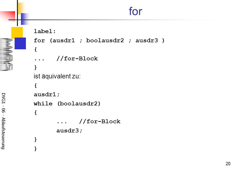 DVG1 - 06 - Ablaufsteuerung 20 for label: for (ausdr1 ; boolausdr2 ; ausdr3 ) {...//for-Block } ist äquivalent zu: { ausdr1; while (boolausdr2) {...//
