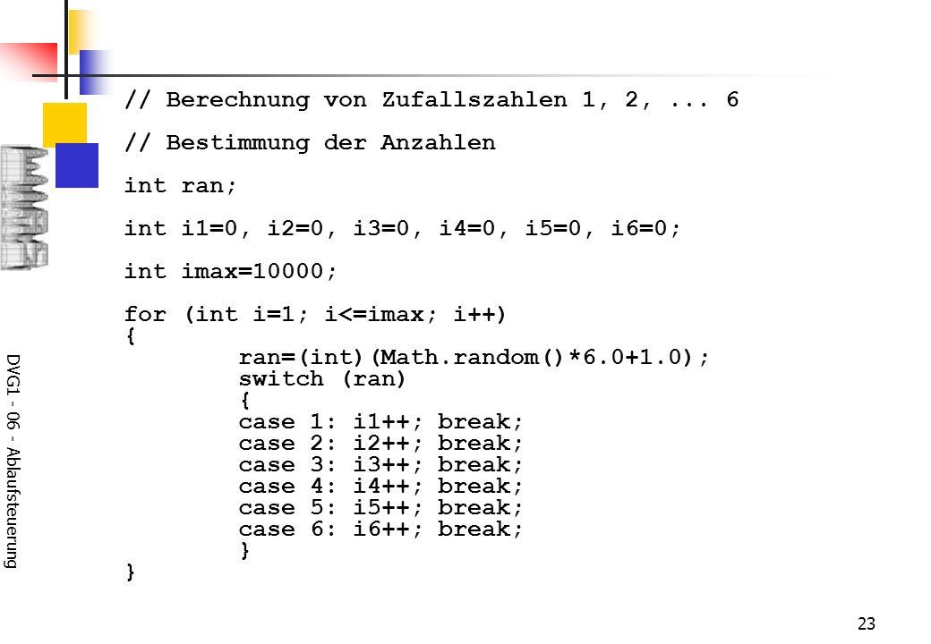 DVG1 - 06 - Ablaufsteuerung 23 // Berechnung von Zufallszahlen 1, 2,... 6 // Bestimmung der Anzahlen int ran; int i1=0, i2=0, i3=0, i4=0, i5=0, i6=0;