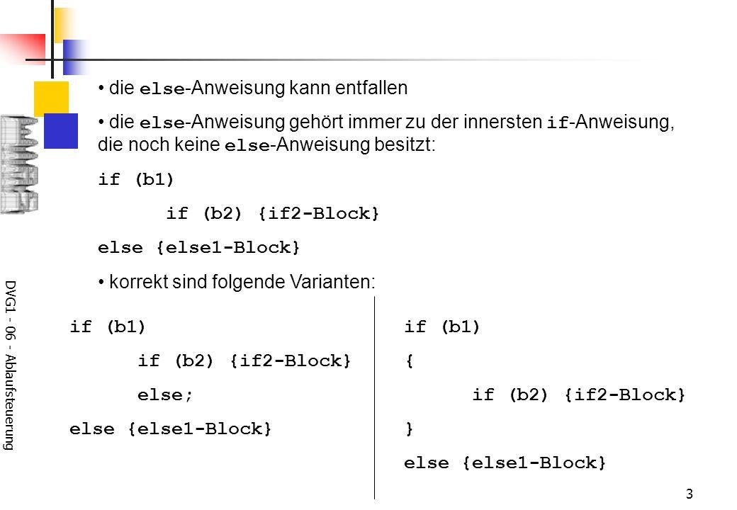 DVG1 - 06 - Ablaufsteuerung 3 die else -Anweisung kann entfallen die else -Anweisung gehört immer zu der innersten if -Anweisung, die noch keine else