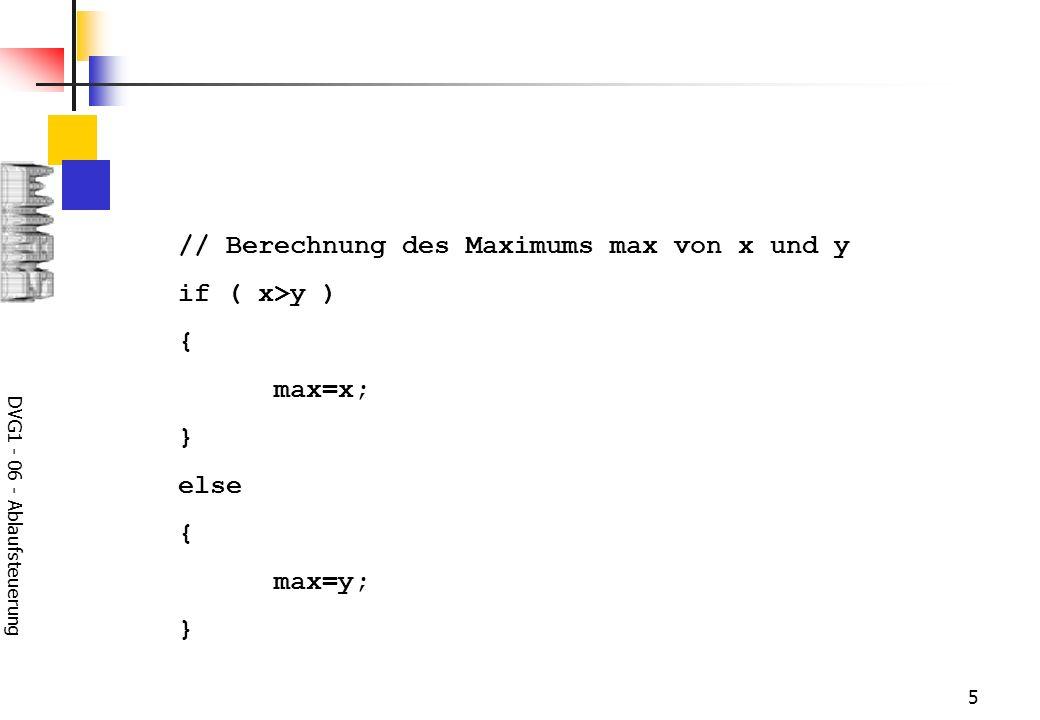 DVG1 - 06 - Ablaufsteuerung 6 // Berechnung des Maximums max von x und y if ( x>y ) max=x; else max=y; // Berechnung des Maximums max von x und y max=(x>y)?x:y; // Berechnung des Maximums max von x und y if (x>(max=y)) max=x;