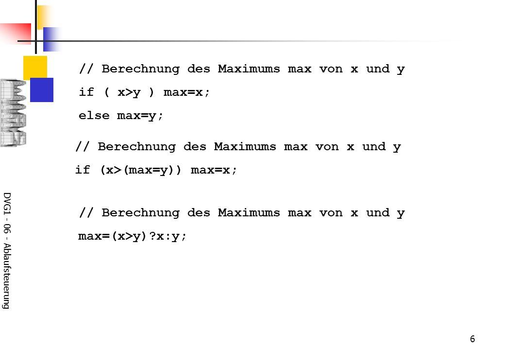 DVG1 - 06 - Ablaufsteuerung 6 // Berechnung des Maximums max von x und y if ( x>y ) max=x; else max=y; // Berechnung des Maximums max von x und y max=
