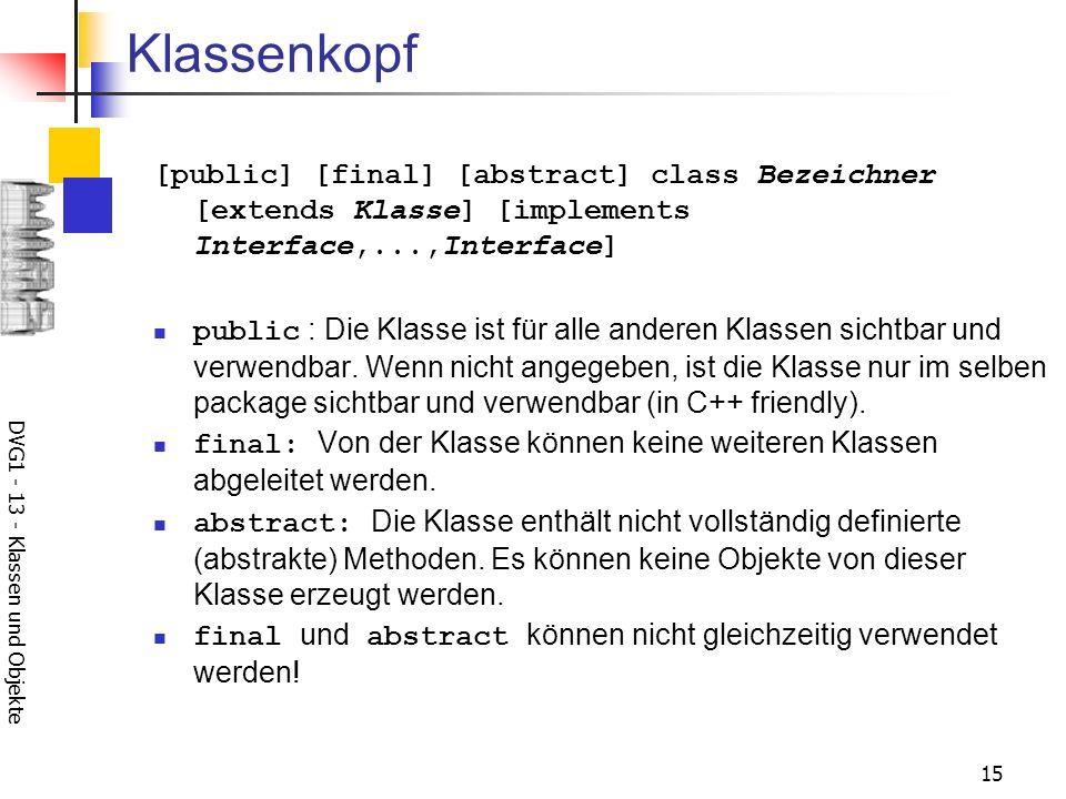 DVG1 - 13 - Klassen und Objekte 15 Klassenkopf [public] [final] [abstract] class Bezeichner [extends Klasse] [implements Interface,...,Interface] public : Die Klasse ist für alle anderen Klassen sichtbar und verwendbar.