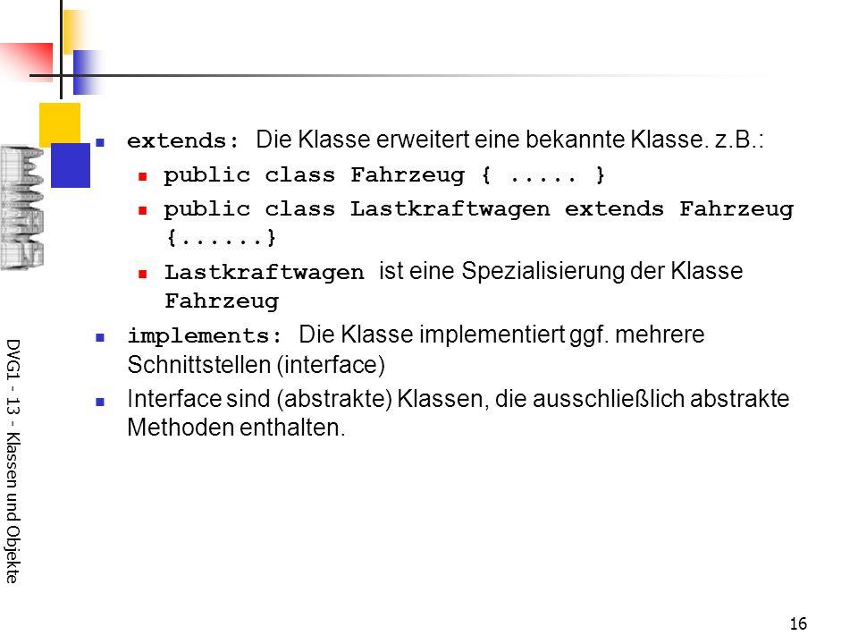 DVG1 - 13 - Klassen und Objekte 16 extends: Die Klasse erweitert eine bekannte Klasse. z.B.: public class Fahrzeug {..... } public class Lastkraftwage