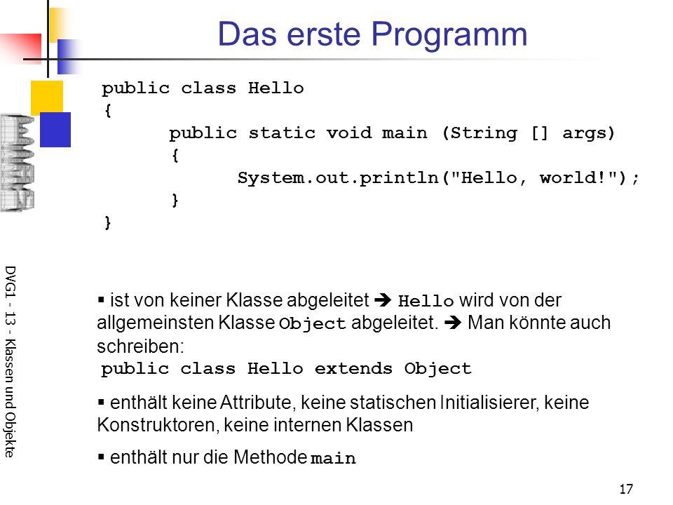 DVG1 - 13 - Klassen und Objekte 17 Das erste Programm public class Hello { public static void main (String [] args) { System.out.println( Hello, world! ); } } ist von keiner Klasse abgeleitet Hello wird von der allgemeinsten Klasse Object abgeleitet.