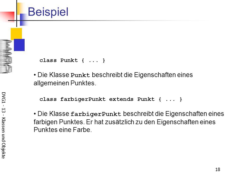 DVG1 - 13 - Klassen und Objekte 18 Beispiel class Punkt {... } Die Klasse Punkt beschreibt die Eigenschaften eines allgemeinen Punktes. class farbiger