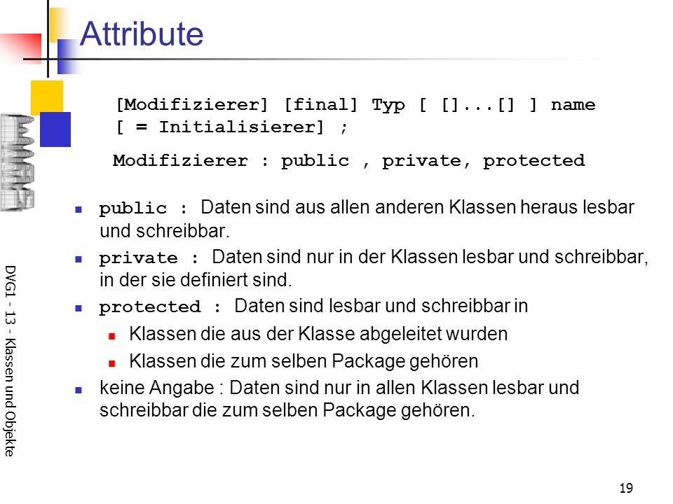 DVG1 - 13 - Klassen und Objekte 19 Attribute public : Daten sind aus allen anderen Klassen heraus lesbar und schreibbar. private : Daten sind nur in d